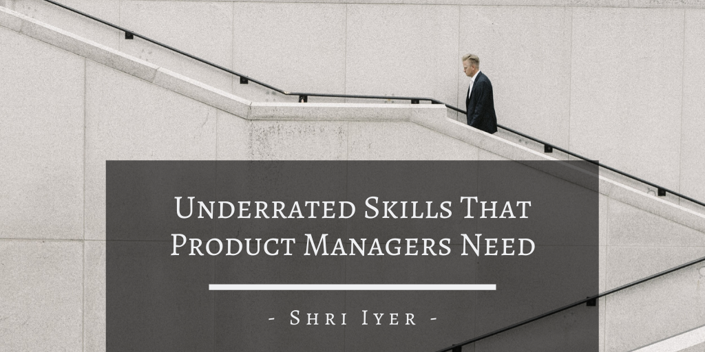 Shri Iyer San Francisco Underrated Skills That Product Managers Need