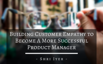 Building Customer Empathy to Become A More Successful Product Manager