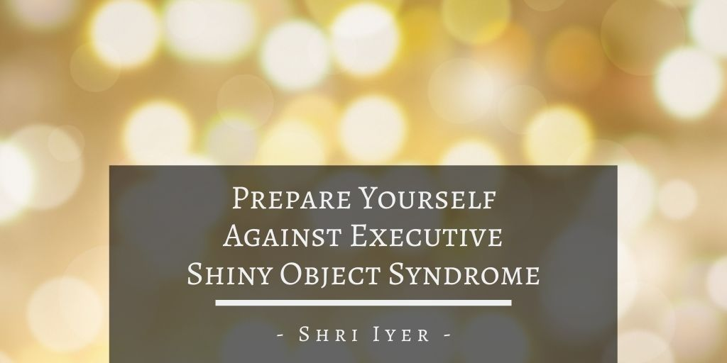 Prepare Yourself Against Executive Shiny Object Syndrome