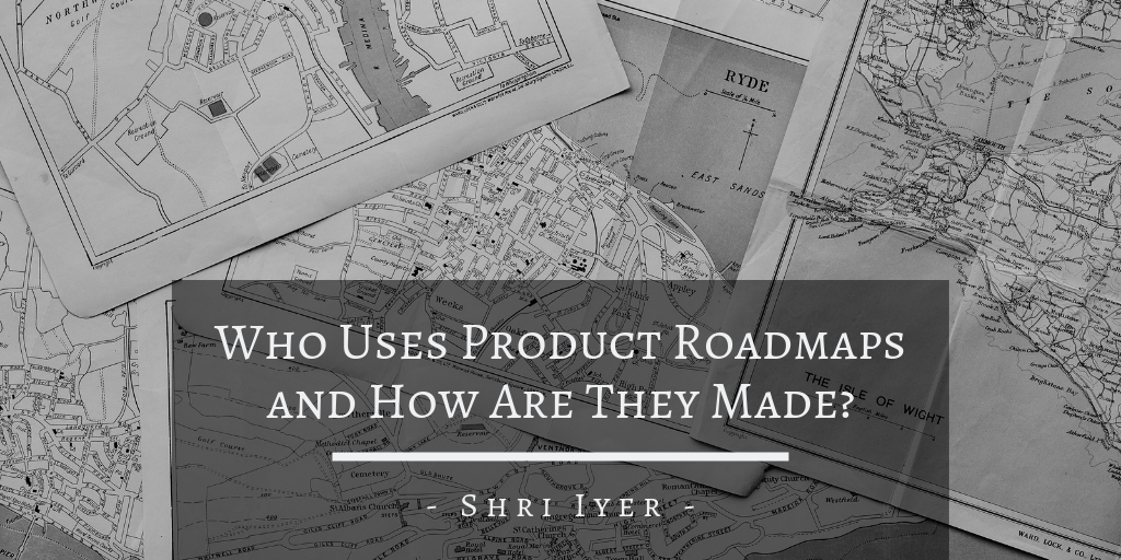 Who Uses Product Roadmaps and How Are They Made?